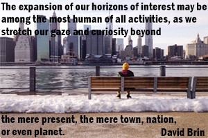 The expansion of our horizons of interest may be among the most human of all activities, as we stretch our gaze of curiosity beyod the mere present, the mere town, nation, or even planet.
